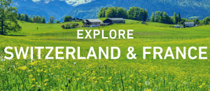 Explore Switzerland & France